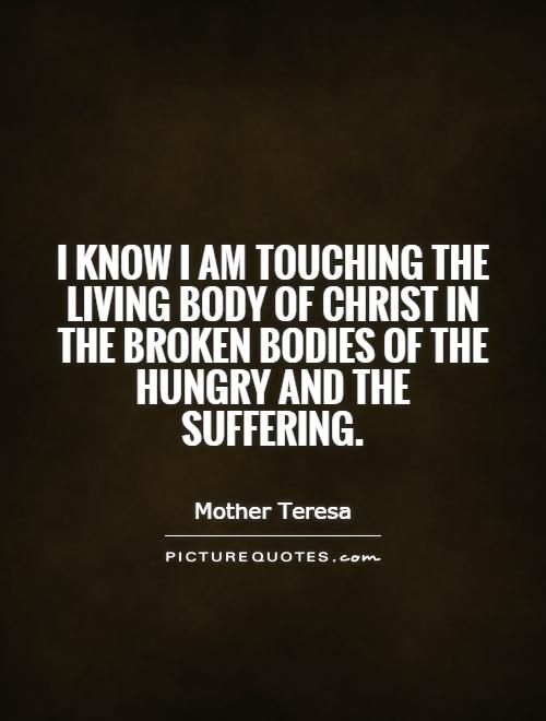 I know I am touching the living body of Christ in the broken bodies of the hungry and the suffering Picture Quote #1