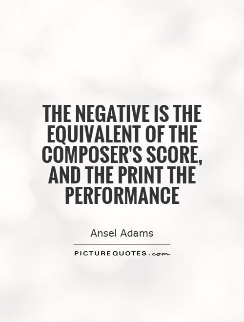 The negative is the equivalent of the composer's score, and the print the performance Picture Quote #1