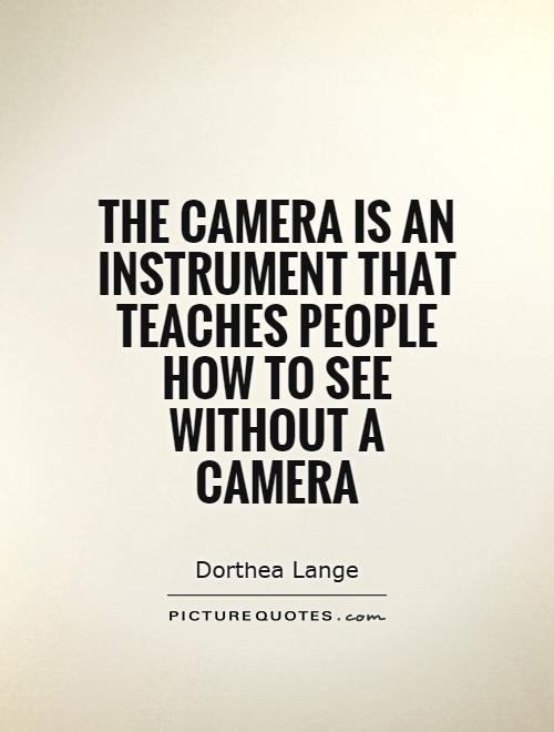The camera is an instrument that teaches people how to see without a camera Picture Quote #1