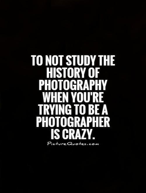 To not study the history of photography when you're trying to be a photographer is crazy Picture Quote #1