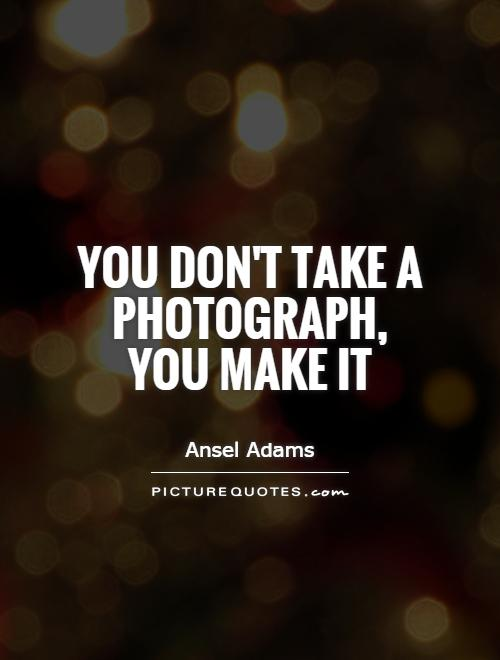 You don't take a photograph, you make it Picture Quote #1