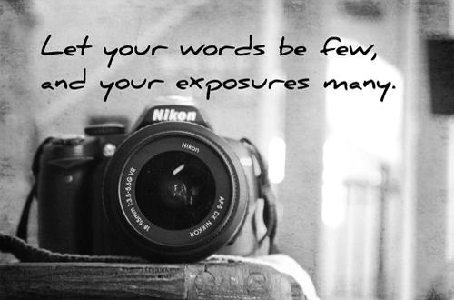 Let your words be few and your exposures many Picture Quote #1