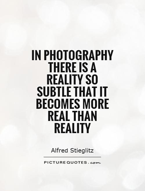 In photography there is a reality so subtle that it becomes more real than reality Picture Quote #1