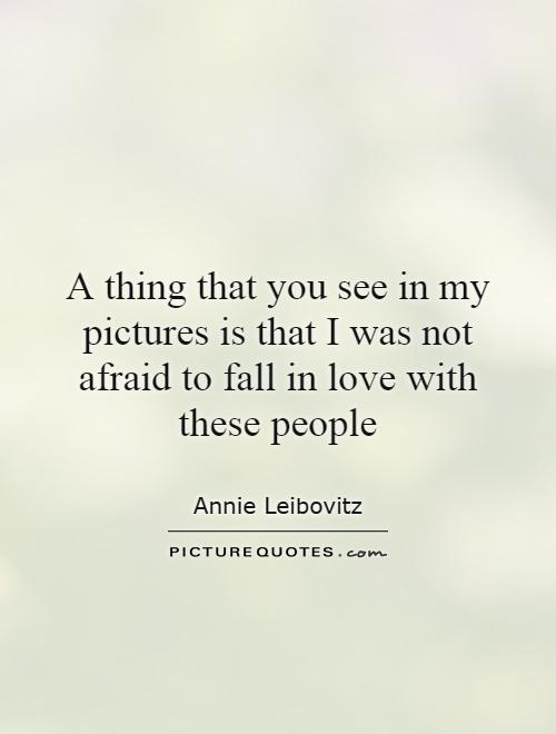 A thing that you see in my pictures is that I was not afraid to fall in love with these people Picture Quote #1