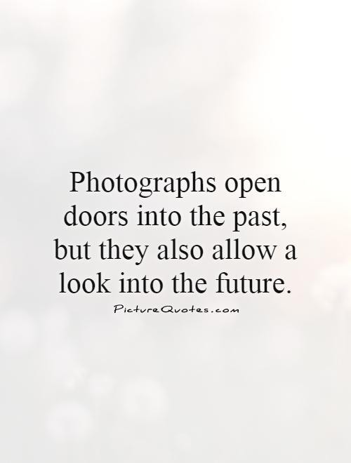 Photographs open doors into the past, but they also allow a look into the future Picture Quote #1