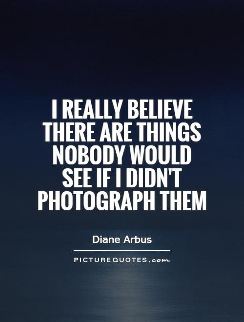 I really believe there are things nobody would see if I didn't photograph them Picture Quote #1