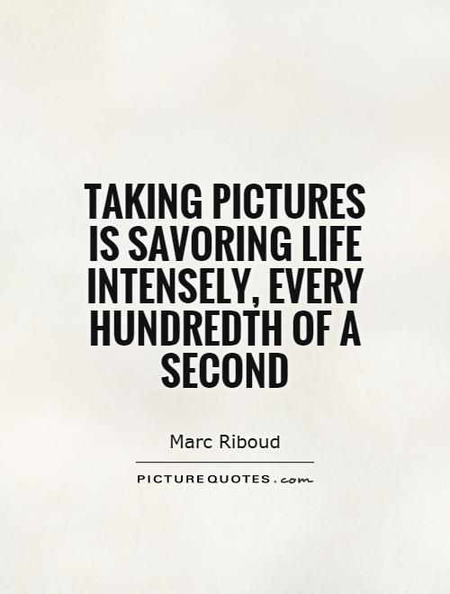 Taking pictures is savoring life intensely, every hundredth of a second Picture Quote #1