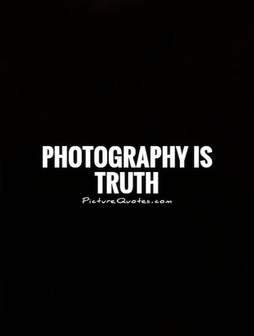 Photography is truth Picture Quote #1