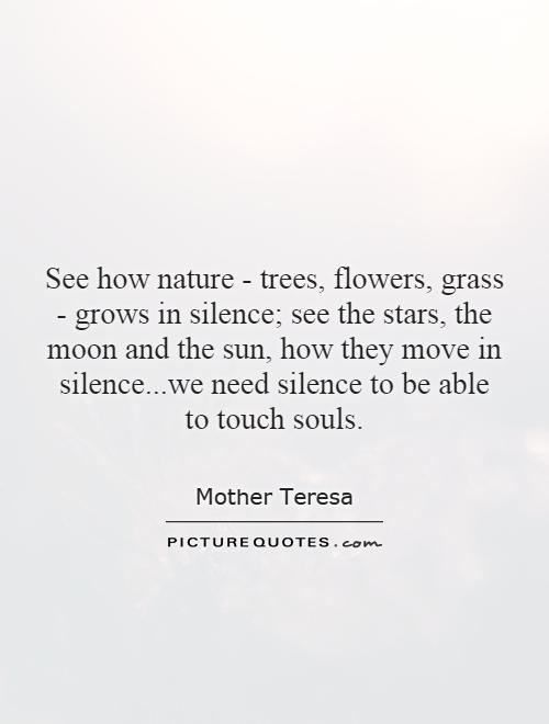 See how nature - trees, flowers, grass - grows in silence; see the stars, the moon and the sun, how they move in silence...we need silence to be able to touch souls Picture Quote #1