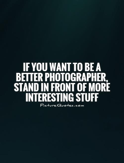 If you want to be a better photographer, stand in front of more interesting stuff Picture Quote #1