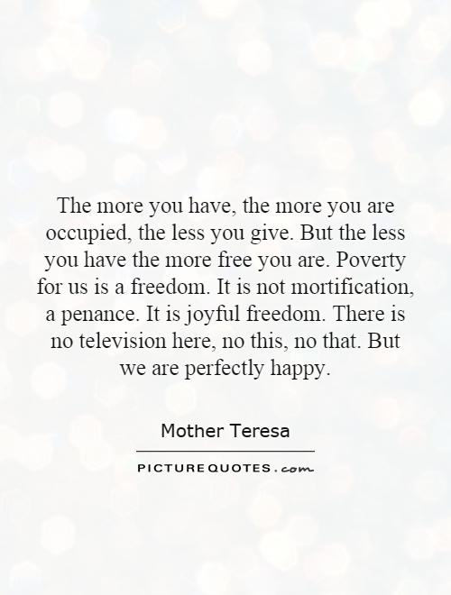 The more you have, the more you are occupied, the less you give. But the less you have the more free you are. Poverty for us is a freedom. It is not mortification, a penance. It is joyful freedom. There is no television here, no this, no that. But we are perfectly happy Picture Quote #1
