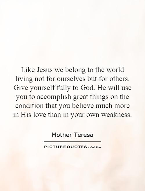 Like Jesus we belong to the world living not for ourselves but for others. Give yourself fully to God. He will use you to accomplish great things on the condition that you believe much more in His love than in your own weakness Picture Quote #1