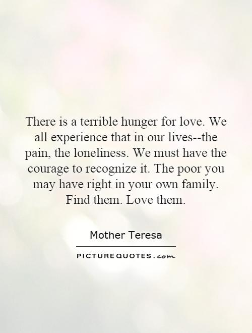 There is a terrible hunger for love. We all experience that in our lives--the pain, the loneliness. We must have the courage to recognize it. The poor you may have right in your own family. Find them. Love them Picture Quote #1