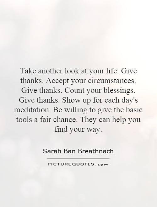 Take another look at your life. Give thanks. Accept your circumstances. Give thanks. Count your blessings. Give thanks. Show up for each day's meditation. Be willing to give the basic tools a fair chance. They can help you find your way Picture Quote #1