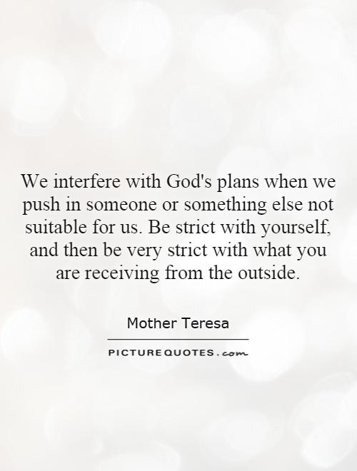 We interfere with God's plans when we push in someone or something else not suitable for us. Be strict with yourself, and then be very strict with what you are receiving from the outside Picture Quote #1