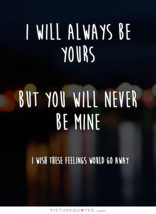 I will always be yours. But you will never be mine. I wish these feelings would go away Picture Quote #1