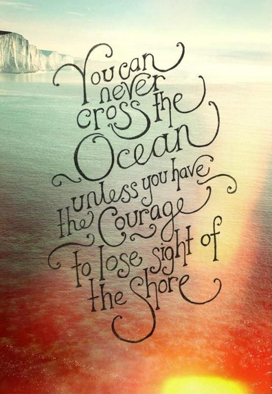 You can never cross the ocean unless you have the courage to lose sight of the shore Picture Quote #2