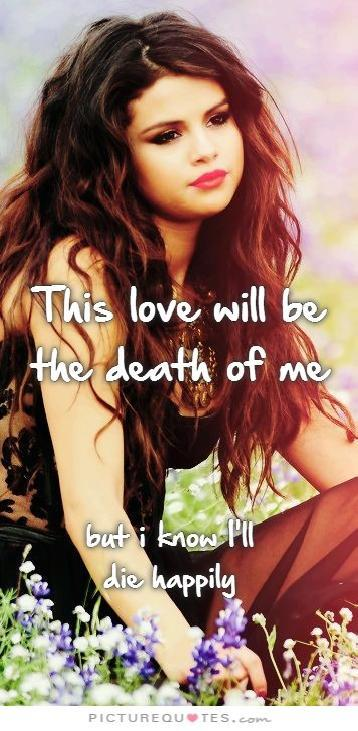 This love will be the death of me, but I know I'll die happy Picture Quote #1