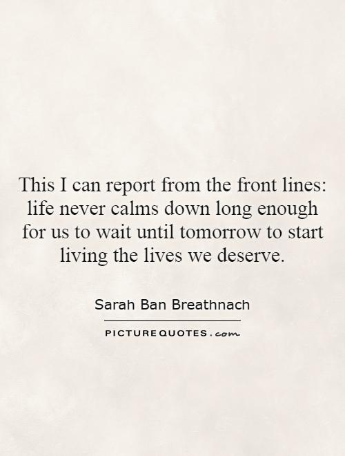 This I can report from the front lines: life never calms down long enough for us to wait until tomorrow to start living the lives we deserve Picture Quote #1