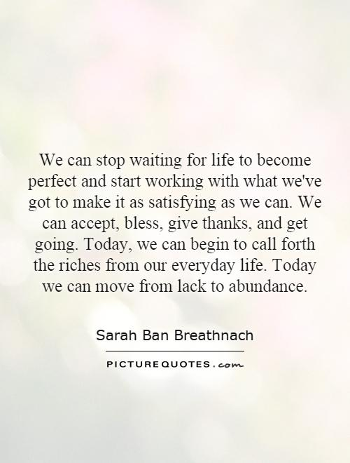 We can stop waiting for life to become perfect and start working with what we've got to make it as satisfying as we can. We can accept, bless, give thanks, and get going. Today, we can begin to call forth the riches from our everyday life. Today we can move from lack to abundance Picture Quote #1