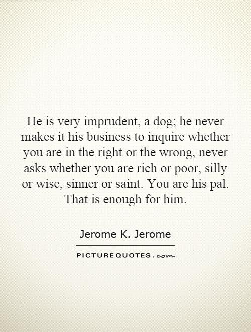 He is very imprudent, a dog; he never makes it his business to inquire whether you are in the right or the wrong, never asks whether you are rich or poor, silly or wise, sinner or saint. You are his pal. That is enough for him Picture Quote #1