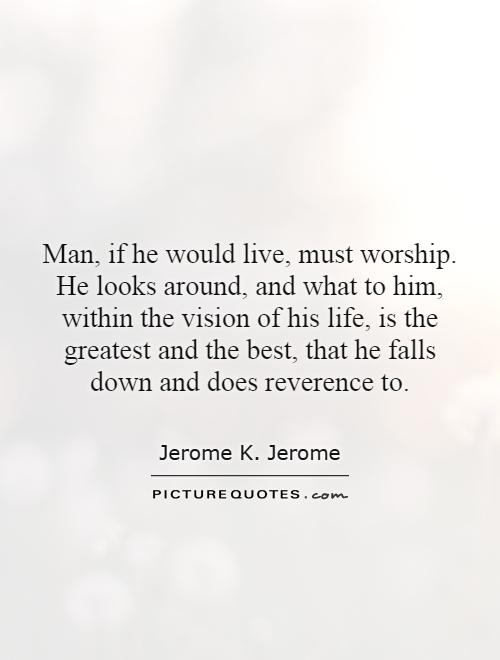 Man, if he would live, must worship. He looks around, and what to him, within the vision of his life, is the greatest and the best, that he falls down and does reverence to Picture Quote #1