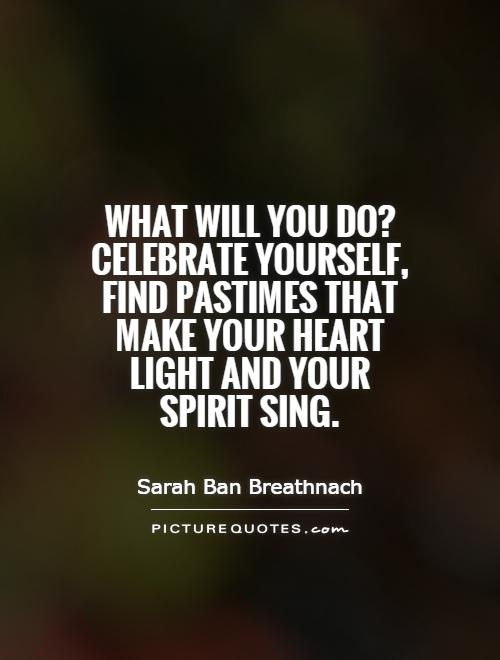 What will you do? Celebrate yourself, find pastimes that make your heart light and your spirit sing Picture Quote #1