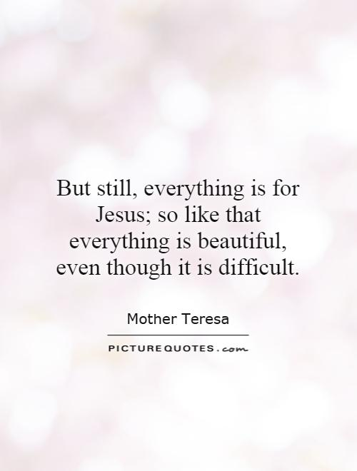 But still, everything is for Jesus; so like that everything is beautiful, even though it is difficult Picture Quote #1