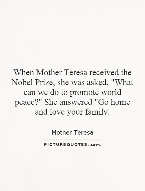 When Mother Teresa received the Nobel Prize, she was asked,