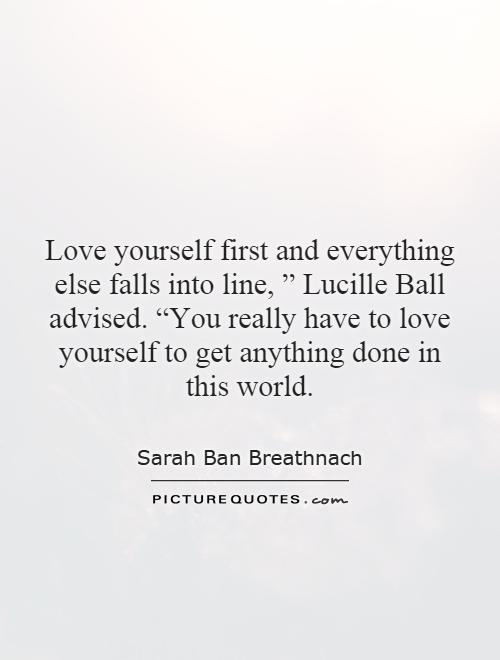 """Love yourself first and everything else falls into line, """" Lucille Ball advised. """"You really have to love yourself to get anything done in this world Picture Quote #1"""