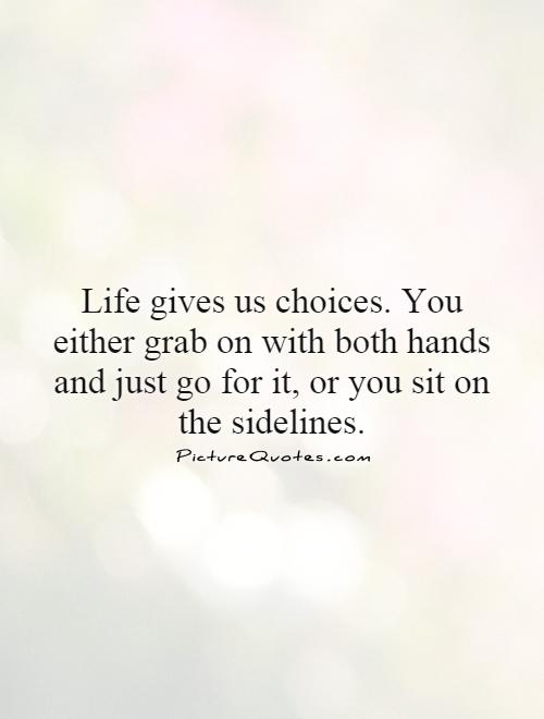 Life gives us choices. You either grab on with both hands and just go for it, or you sit on the sidelines Picture Quote #1