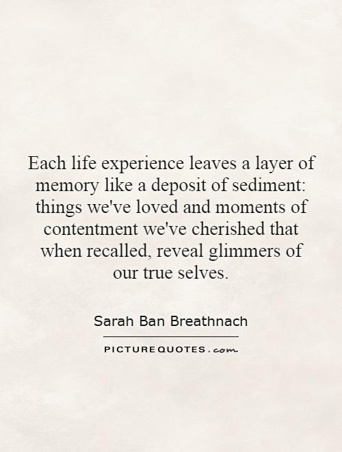 Each life experience leaves a layer of memory like a deposit of sediment: things we've loved and moments of contentment we've cherished that when recalled, reveal glimmers of our true selves Picture Quote #1