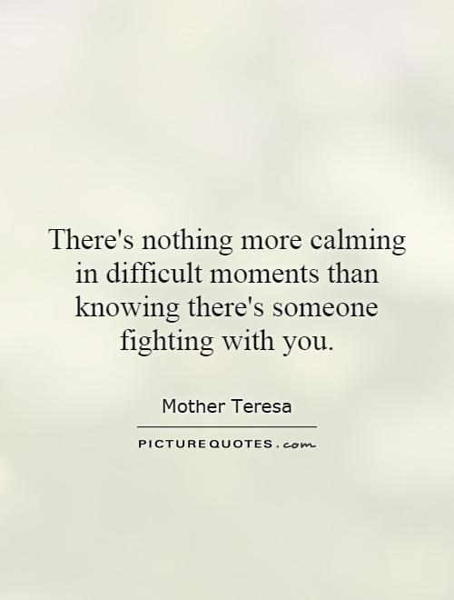 There's nothing more calming in difficult moments than knowing there's someone fighting with you Picture Quote #1
