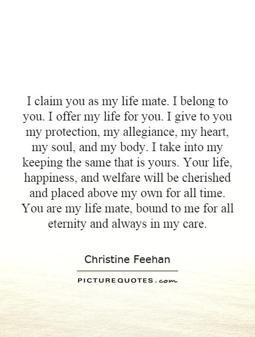 I claim you as my life mate. I belong to you. I offer my life for you. I give to you my protection, my allegiance, my heart, my soul, and my body. I take into my keeping the same that is yours. Your life, happiness, and welfare will be cherished and placed above my own for all time. You are my life mate, bound to me for all eternity and always in my care Picture Quote #1