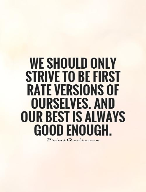 We should only strive to be first rate versions of ourselves. And our best is always good enough Picture Quote #1