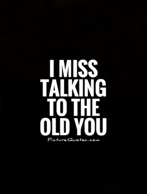 I miss talking to the old you Picture Quote #1