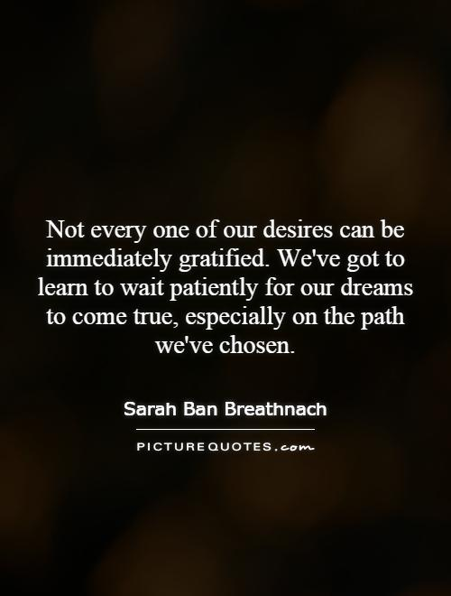 Not every one of our desires can be immediately gratified. We've got to learn to wait patiently for our dreams to come true, especially on the path we've chosen Picture Quote #1
