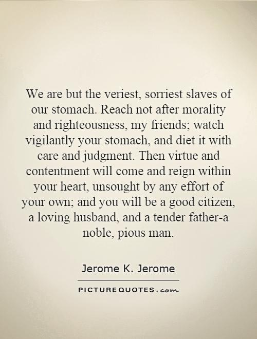 We are but the veriest, sorriest slaves of our stomach. Reach not after morality and righteousness, my friends; watch vigilantly your stomach, and diet it with care and judgment. Then virtue and contentment will come and reign within your heart, unsought by any effort of your own; and you will be a good citizen, a loving husband, and a tender father-a noble, pious man Picture Quote #1