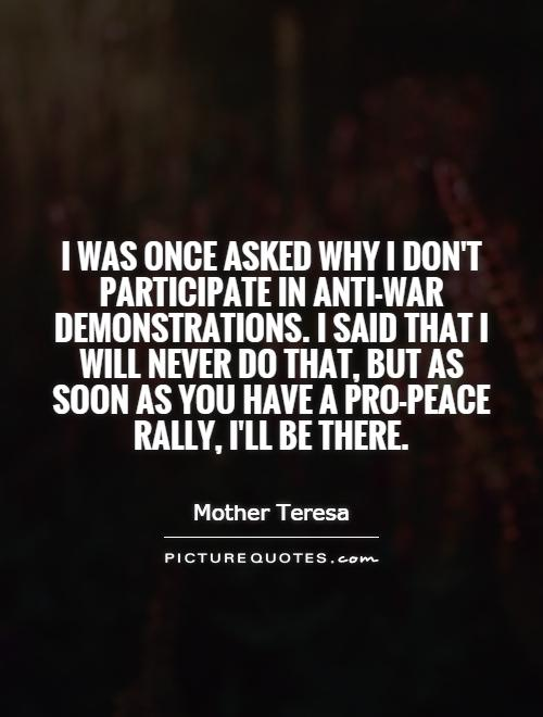 I was once asked why I don't participate in anti-war demonstrations. I said that I will never do that, but as soon as you have a pro-peace rally, I'll be there Picture Quote #1