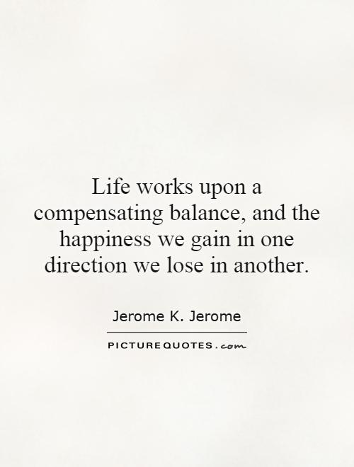Life works upon a compensating balance, and the happiness we gain in one direction we lose in another Picture Quote #1