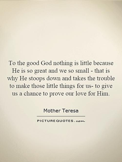 To the good God nothing is little because He is so great and we so small - that is why He stoops down and takes the trouble to make those little things for us- to give us a chance to prove our love for Him Picture Quote #1