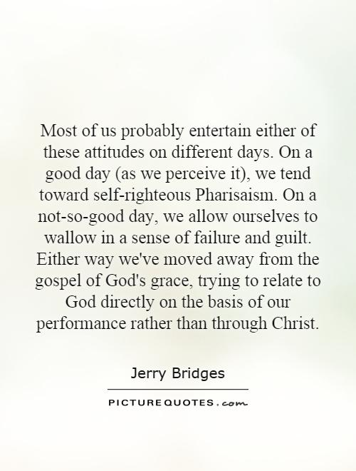 Most of us probably entertain either of these attitudes on different days. On a good day (as we perceive it), we tend toward self-righteous Pharisaism. On a not-so-good day, we allow ourselves to wallow in a sense of failure and guilt. Either way we've moved away from the gospel of God's grace, trying to relate to God directly on the basis of our performance rather than through Christ Picture Quote #1