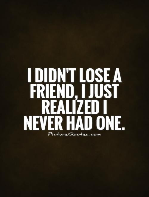 I didn't lose a friend, I just realized I never had one Picture Quote #1