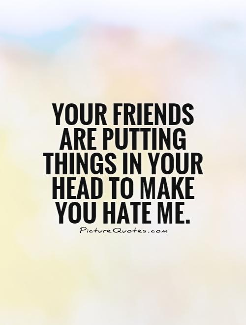 Your friends are putting things in your head to make you hate me Picture Quote #1