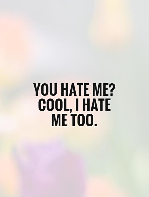 You hate me? Cool, I hate me too Picture Quote #1