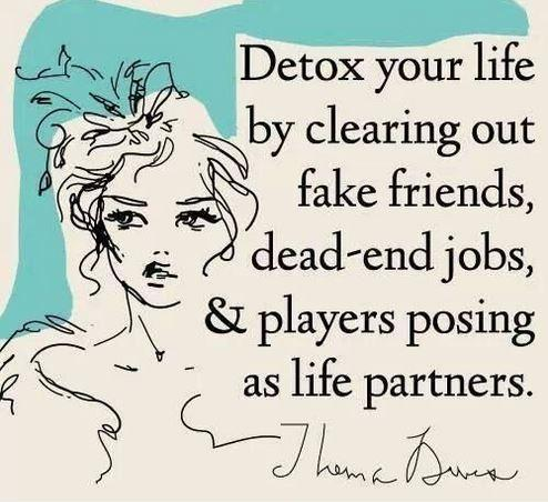 Detox your life by clearing out fake friends, dead-end jobs, and players posing as life partners Picture Quote #1