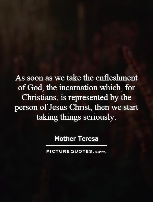 As soon as we take the enfleshment of God, the incarnation which, for Christians, is represented by the person of Jesus Christ, then we start taking things seriously Picture Quote #1