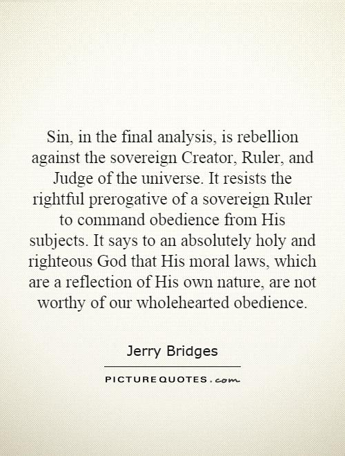 Sin, in the final analysis, is rebellion against the sovereign Creator, Ruler, and Judge of the universe. It resists the rightful prerogative of a sovereign Ruler to command obedience from His subjects. It says to an absolutely holy and righteous God that His moral laws, which are a reflection of His own nature, are not worthy of our wholehearted obedience Picture Quote #1
