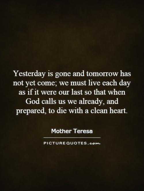 Yesterday is gone and tomorrow has not yet come; we must live each day as if it were our last so that when God calls us we already, and prepared, to die with a clean heart Picture Quote #1