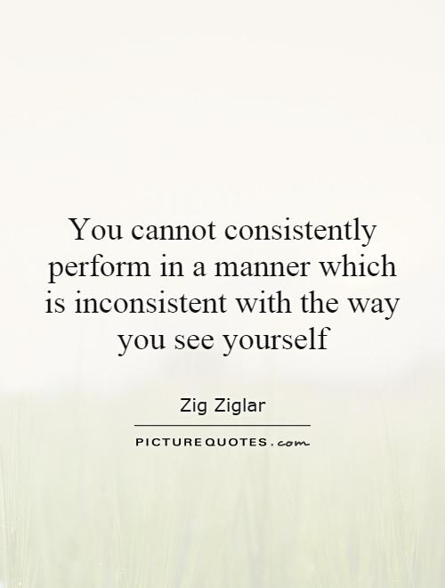You cannot consistently perform in a manner which is inconsistent with the way you see yourself Picture Quote #1